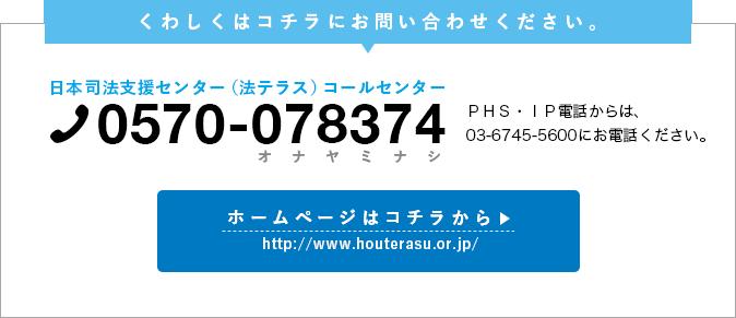 くわしくは、日本司法支援センター(法テラス)コールセンター TEL0570-078374にお問い合わせください。